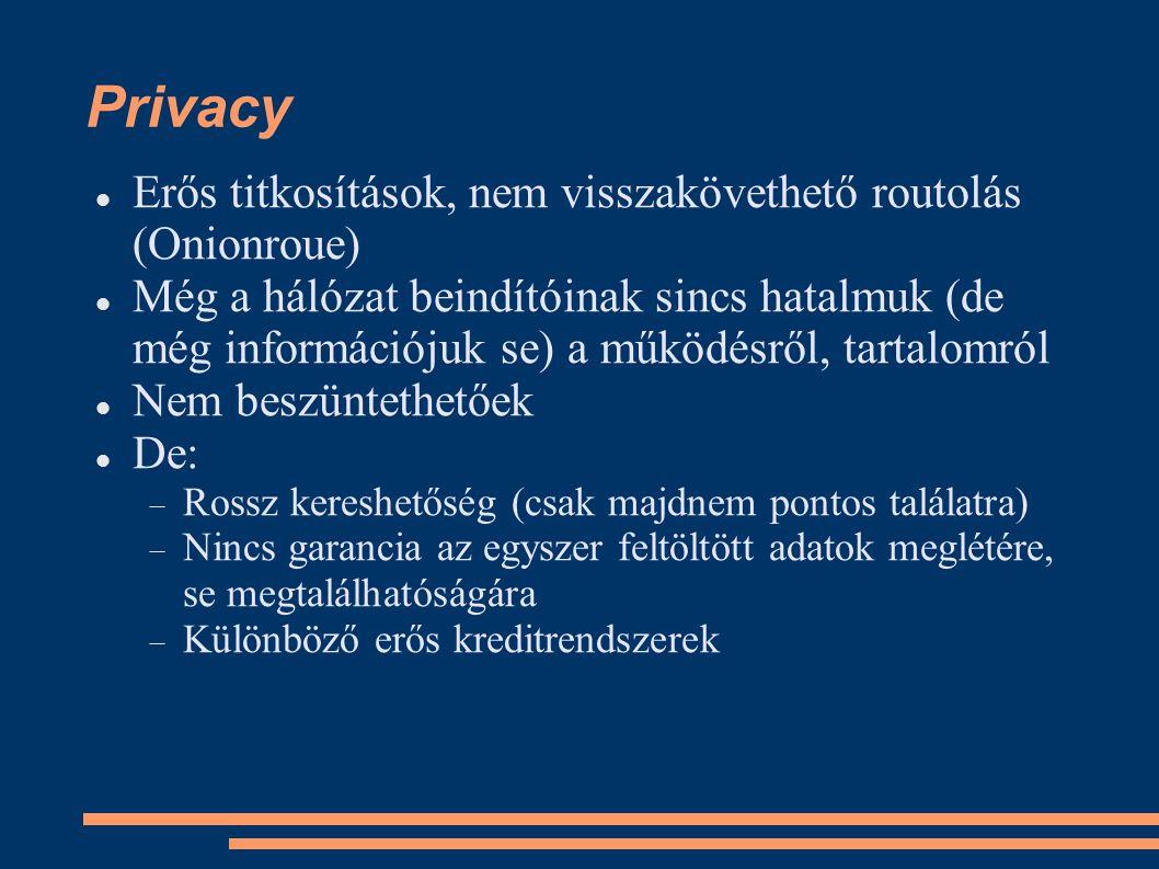Privacy Erős titkosítások, nem visszakövethető routolás (Onionroue) Még a hálózat beindítóinak sincs hatalmuk (de még információjuk se) a működésről, tartalomról Nem beszüntethetőek De:  Rossz kereshetőség (csak majdnem pontos találatra)  Nincs garancia az egyszer feltöltött adatok meglétére, se megtalálhatóságára  Különböző erős kreditrendszerek