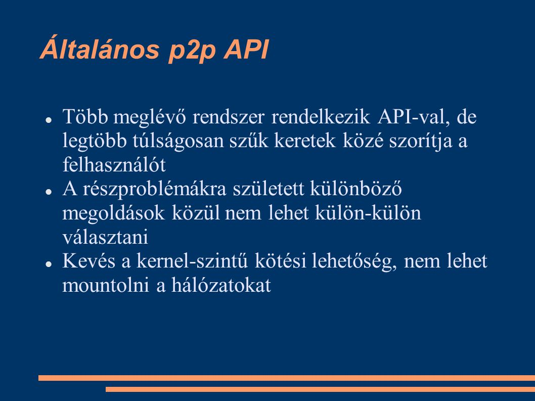 Általános p2p API Több meglévő rendszer rendelkezik API-val, de legtöbb túlságosan szűk keretek közé szorítja a felhasználót A részproblémákra született különböző megoldások közül nem lehet külön-külön választani Kevés a kernel-szintű kötési lehetőség, nem lehet mountolni a hálózatokat