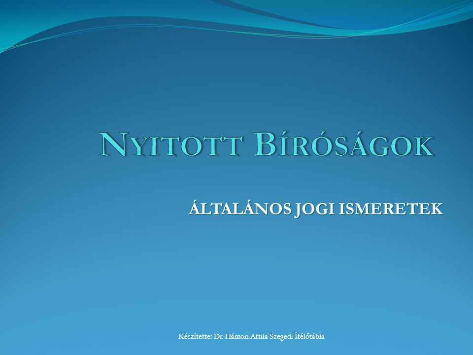 ÁLTALÁNOS JOGI ISMERETEK Készítette: Dr. Hámori Attila Szegedi Ítélőtábla