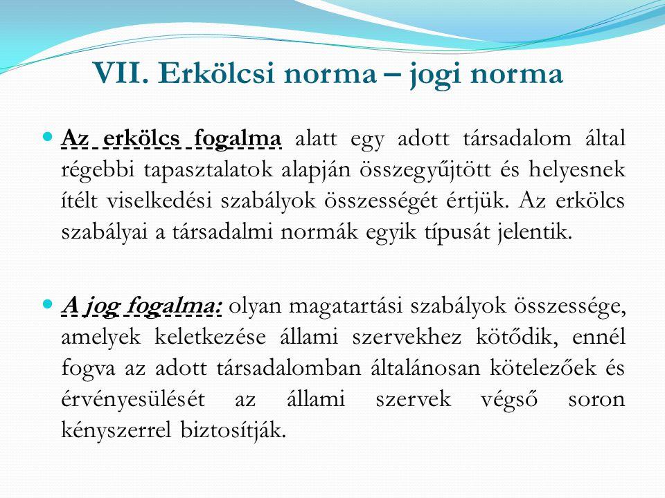 VII. Erkölcsi norma – jogi norma Az erkölcs fogalma alatt egy adott társadalom által régebbi tapasztalatok alapján összegyűjtött és helyesnek ítélt vi