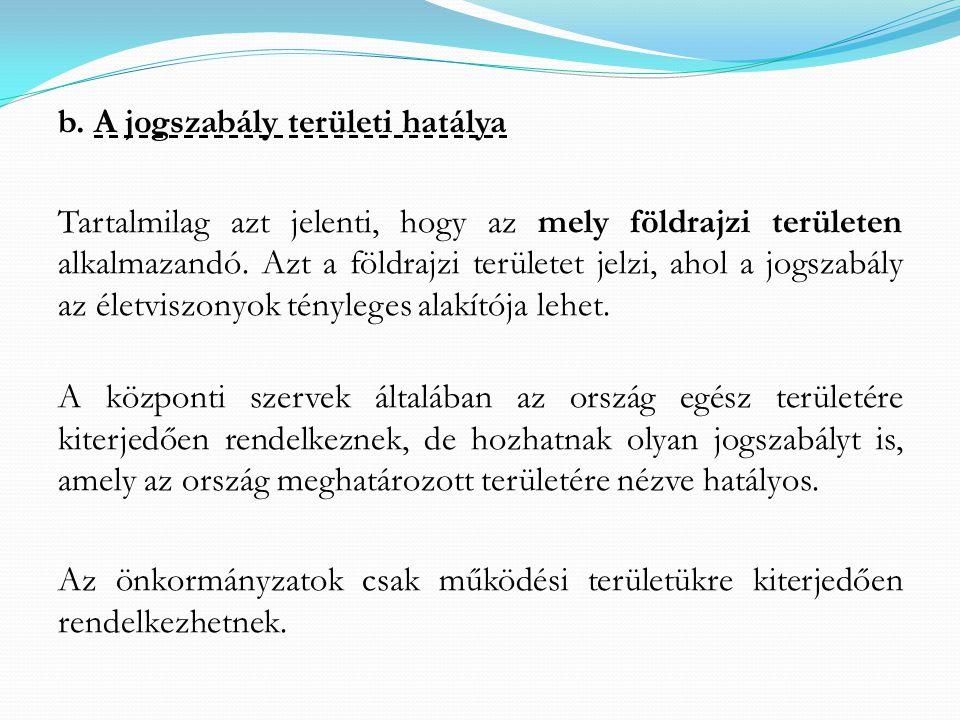 b. A jogszabály területi hatálya Tartalmilag azt jelenti, hogy az mely földrajzi területen alkalmazandó. Azt a földrajzi területet jelzi, ahol a jogsz