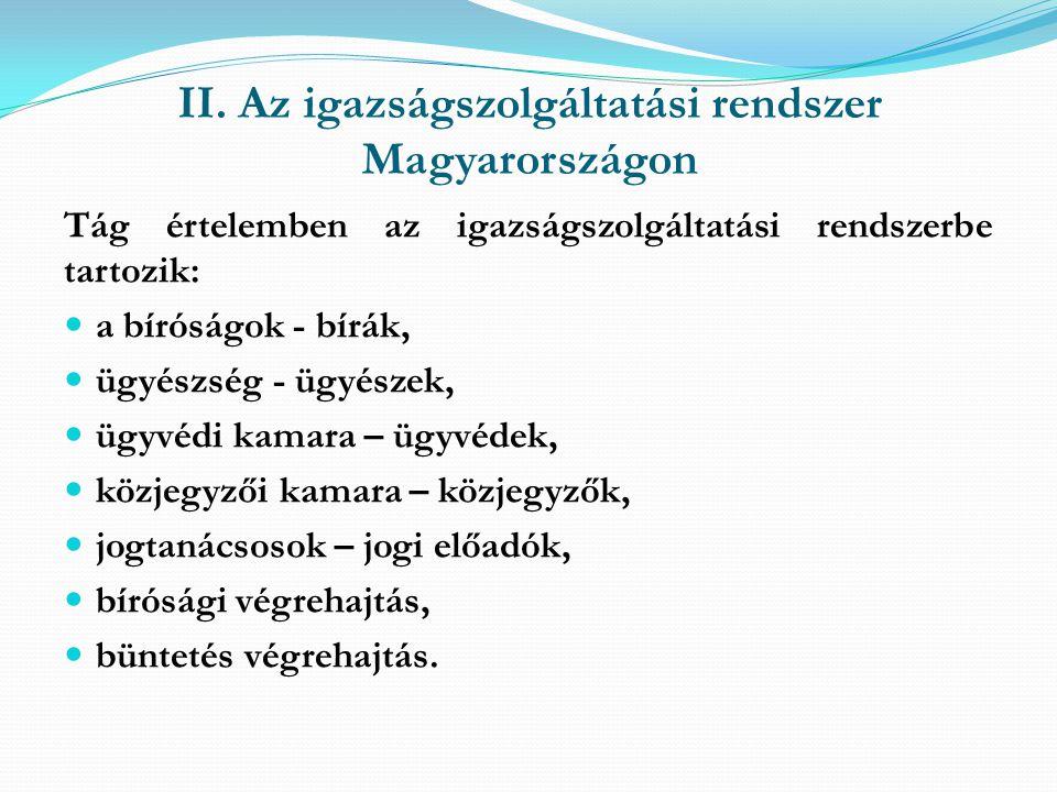 II. Az igazságszolgáltatási rendszer Magyarországon Tág értelemben az igazságszolgáltatási rendszerbe tartozik: a bíróságok - bírák, ügyészség - ügyés