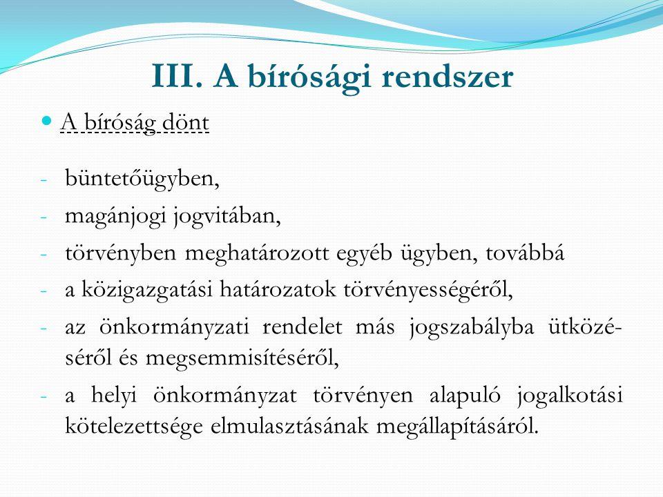 III. A bírósági rendszer A bíróság dönt - büntetőügyben, - magánjogi jogvitában, - törvényben meghatározott egyéb ügyben, továbbá - a közigazgatási ha