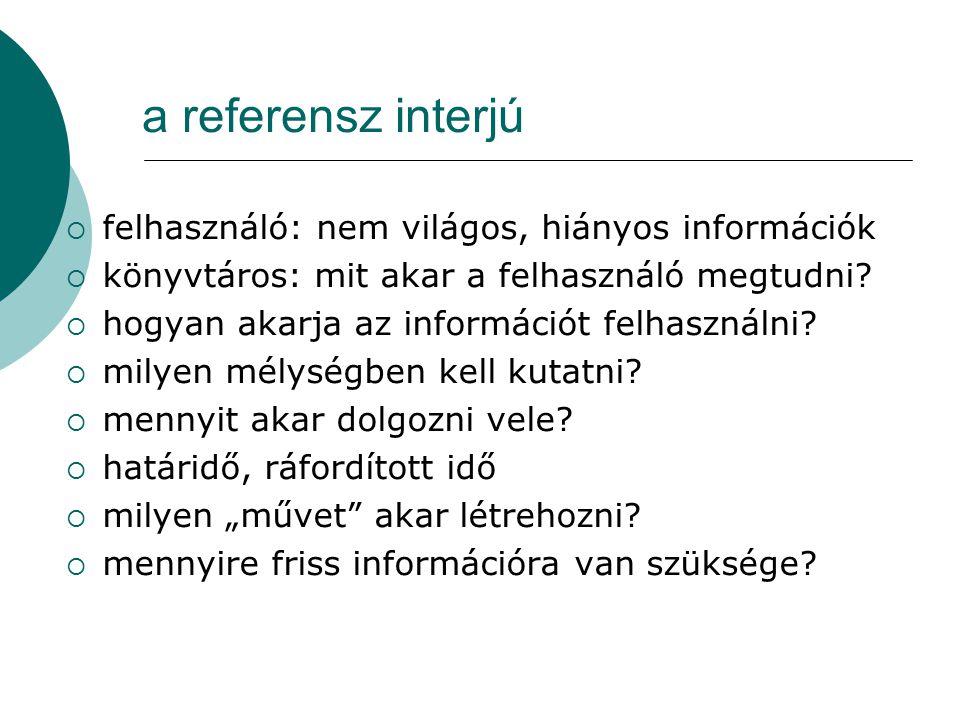 a referensz interjú  felhasználó: nem világos, hiányos információk  könyvtáros: mit akar a felhasználó megtudni?  hogyan akarja az információt felh