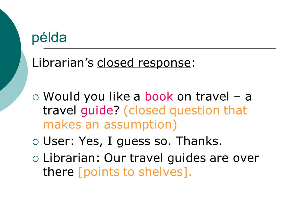 példa Librarian's closed response:  Would you like a book on travel – a travel guide? (closed question that makes an assumption)  User: Yes, I guess