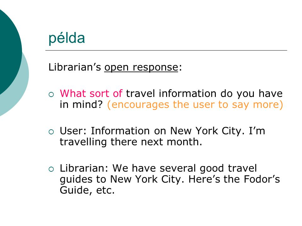 példa Librarian's open response:  What sort of travel information do you have in mind? (encourages the user to say more)  User: Information on New Y