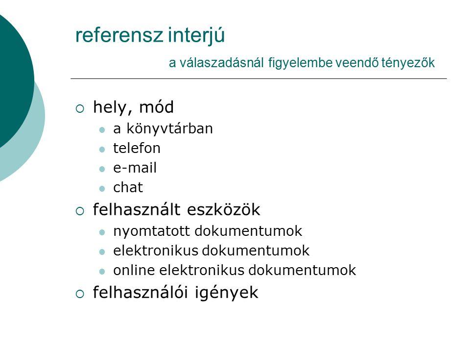 referensz interjú a válaszadásnál figyelembe veendő tényezők  hely, mód a könyvtárban telefon e-mail chat  felhasznált eszközök nyomtatott dokumentu