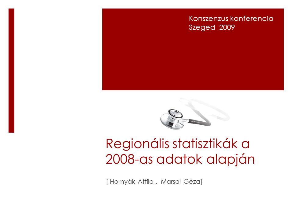 Regionális statisztikák a 2008-as adatok alapján [ Hornyák Attila, Marsal Géza] Konszenzus konferencia Szeged 2009
