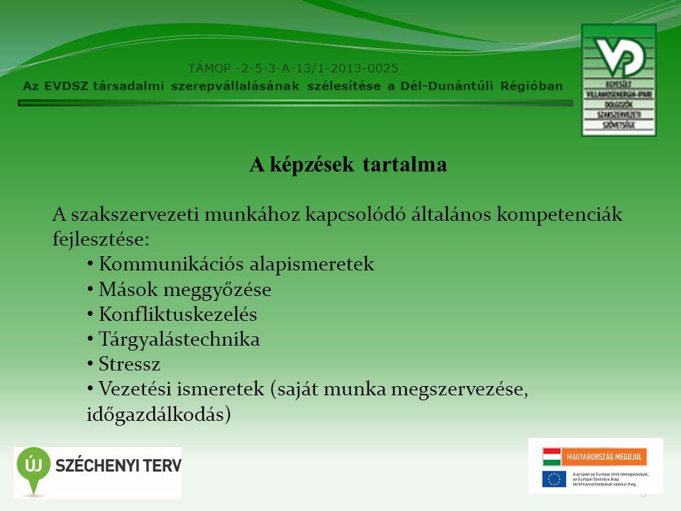 TÁMOP -2-5-3-A-13/1-2013-0025 Az EVDSZ társadalmi szerepvállalásának szélesítése a Dél-Dunántúli Régióban 8 A képzések tartalma A szakszervezeti munkához kapcsolódó általános kompetenciák fejlesztése: Kommunikációs alapismeretek Mások meggyőzése Konfliktuskezelés Tárgyalástechnika Stressz Vezetési ismeretek (saját munka megszervezése, időgazdálkodás)