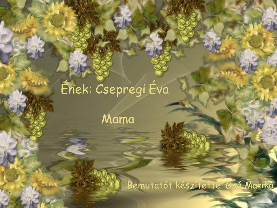Ének: Csepregi Éva Mama Bemutatót készítette: Gné Marika