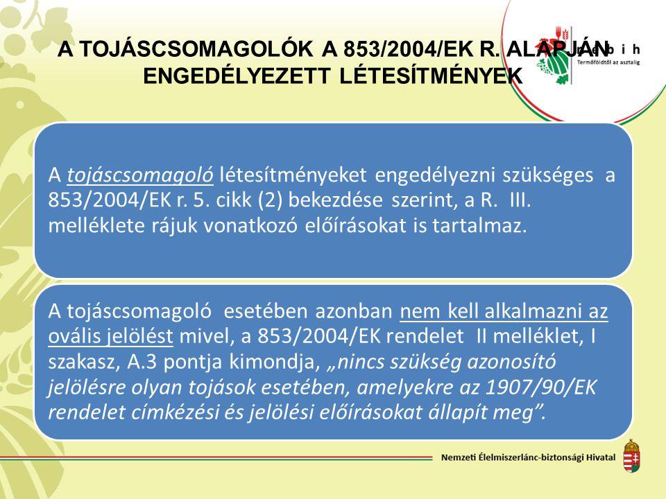 A TOJÁSCSOMAGOLÓK A 853/2004/EK R. ALAPJÁN ENGEDÉLYEZETT LÉTESÍTMÉNYEK A tojáscsomagoló létesítményeket engedélyezni szükséges a 853/2004/EK r. 5. cik