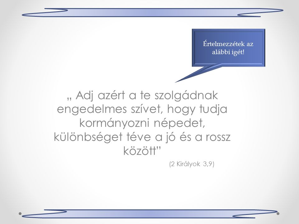 """"""" Adj azért a te szolgádnak engedelmes szívet, hogy tudja kormányozni népedet, különbséget téve a jó és a rossz között Értelmezzétek az alábbi igét."""