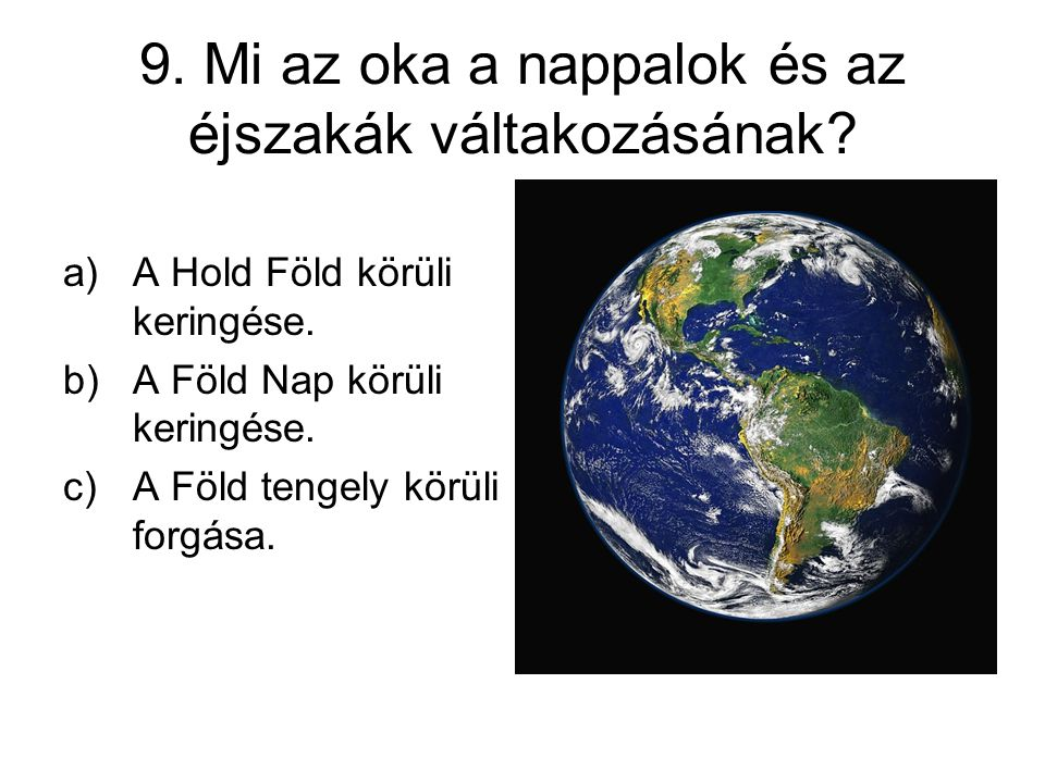 9. Mi az oka a nappalok és az éjszakák váltakozásának? a)A Hold Föld körüli keringése. b)A Föld Nap körüli keringése. c)A Föld tengely körüli forgása.