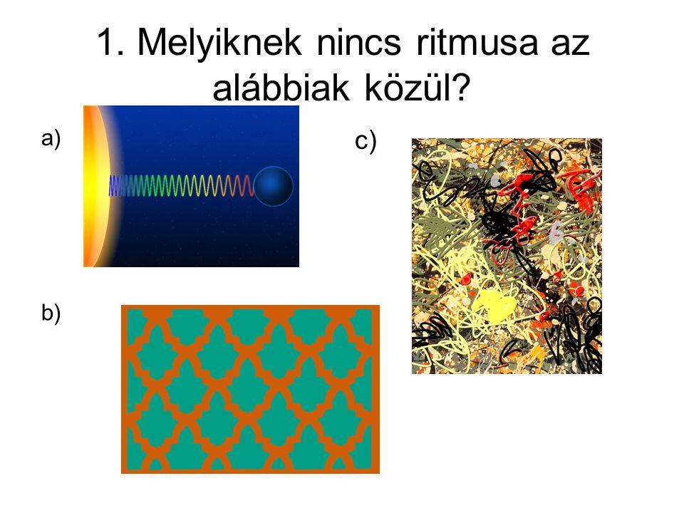 1. Melyiknek nincs ritmusa az alábbiak közül? a) c) b)