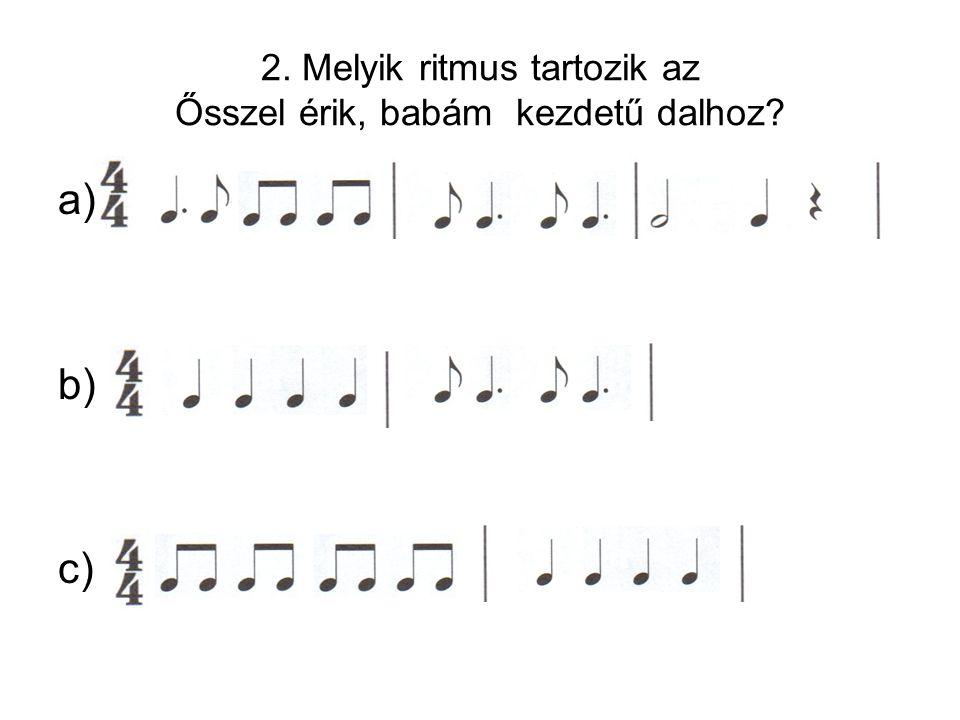 2. Melyik ritmus tartozik az Ősszel érik, babám kezdetű dalhoz? a) b) c)