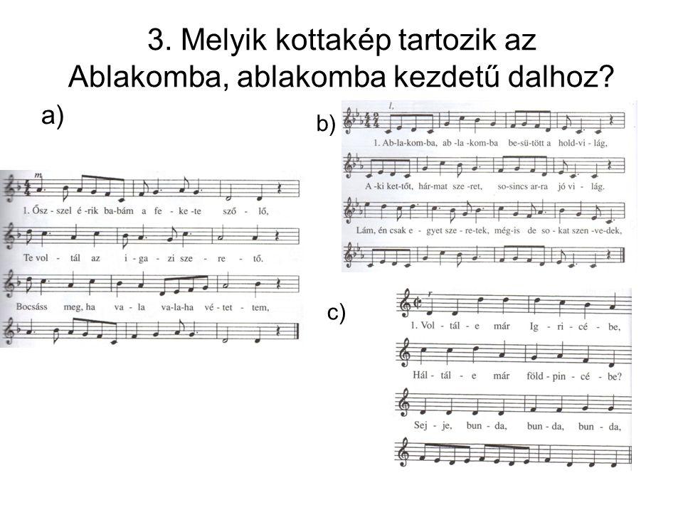 3. Melyik kottakép tartozik az Ablakomba, ablakomba kezdetű dalhoz? a) b) c)