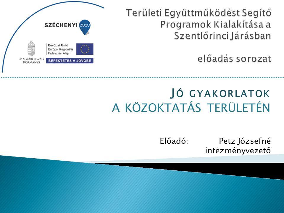 J Ó GYAKORLATOK A KÖZOKTATÁS TERÜLETÉN Előadó: Petz Józsefné intézményvezető