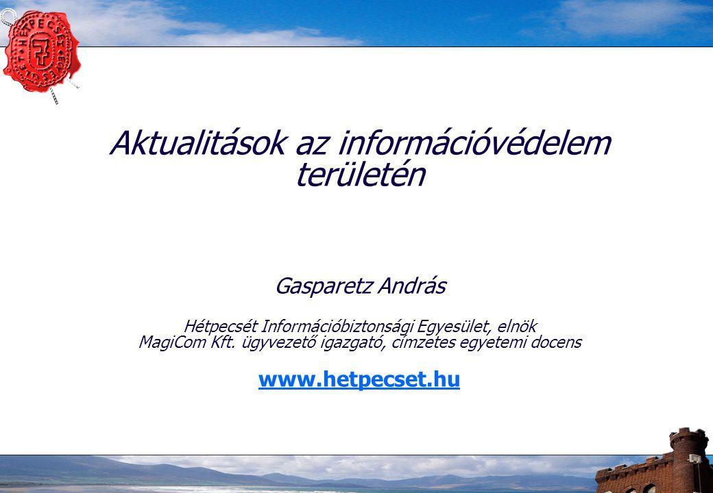 Aktualitások az információvédelem területén Gasparetz András Hétpecsét Információbiztonsági Egyesület, elnök MagiCom Kft. ügyvezető igazgató, címzetes