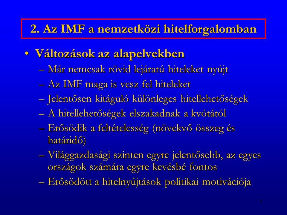 8 2. Az IMF a nemzetközi hitelforgalomban Változások az alapelvekbenVáltozások az alapelvekben –Már nemcsak rövid lejáratú hiteleket nyújt –Az IMF mag