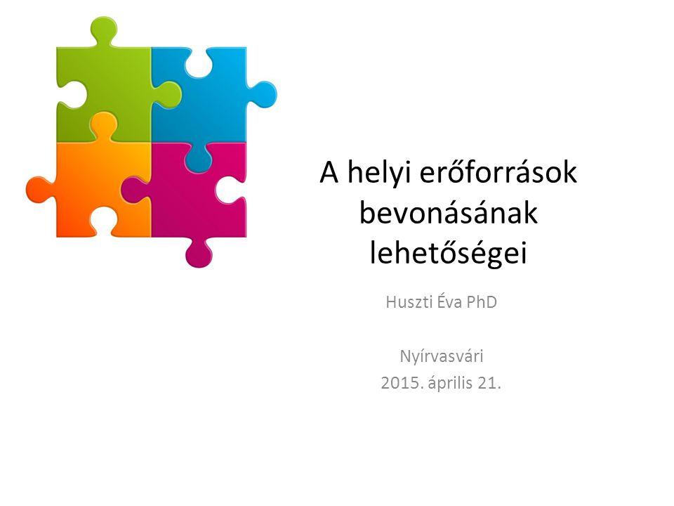 A helyi erőforrások bevonásának lehetőségei Huszti Éva PhD Nyírvasvári 2015. április 21.