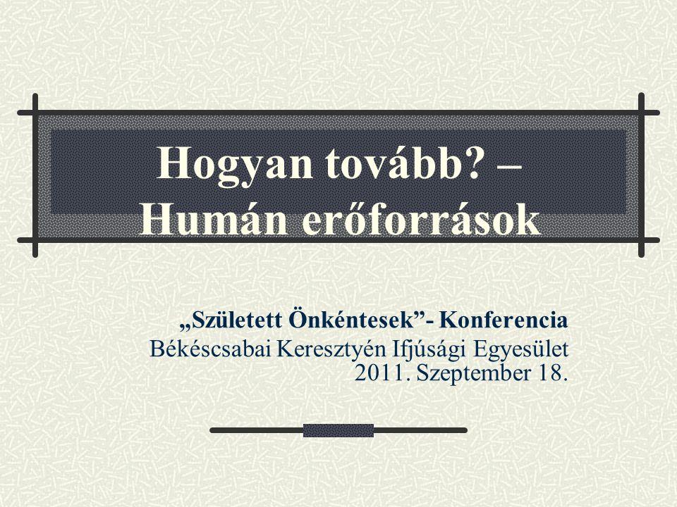 """Hogyan tovább? – Humán erőforrások """"Született Önkéntesek""""- Konferencia Békéscsabai Keresztyén Ifjúsági Egyesület 2011. Szeptember 18."""