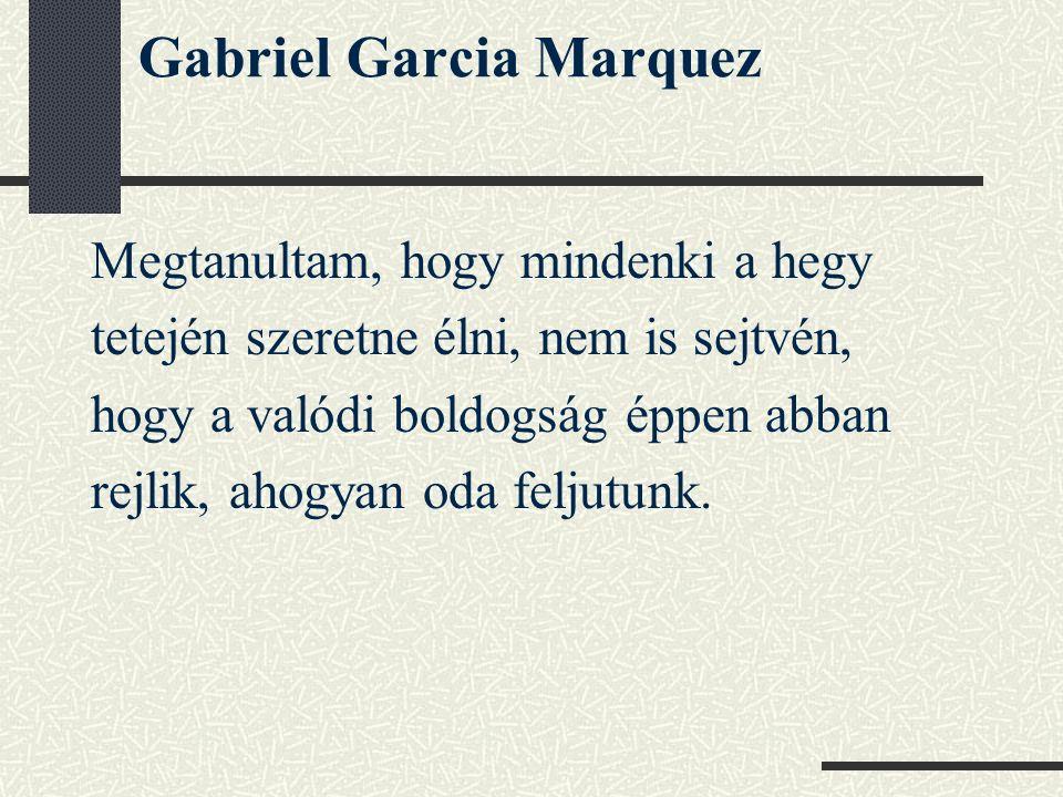 Gabriel Garcia Marquez Megtanultam, hogy mindenki a hegy tetején szeretne élni, nem is sejtvén, hogy a valódi boldogság éppen abban rejlik, ahogyan od