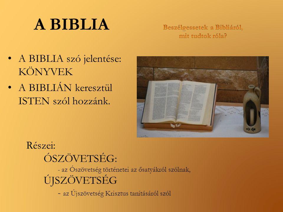 A BIBLIA A BIBLIA szó jelentése: KÖNYVEK A BIBLIÁN keresztül ISTEN szól hozzánk. Részei: ÓSZÖVETSÉG: - az Ószövetség történetei az ősatyákról szólnak,