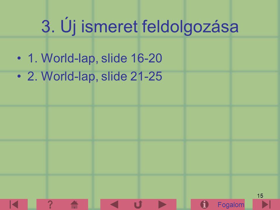 15 3. Új ismeret feldolgozása 1. World-lap, slide 16-20 2. World-lap, slide 21-25 Fogalom