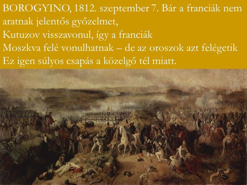 BOROGYINO, 1812. szeptember 7. Bár a franciák nem aratnak jelentős győzelmet, Kutuzov visszavonul, így a franciák Moszkva felé vonulhatnak – de az oro