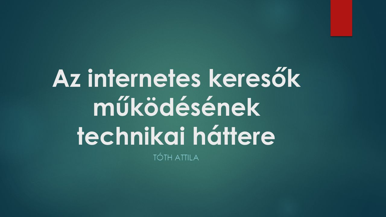 Az internetes keresők működésének technikai háttere TÓTH ATTILA