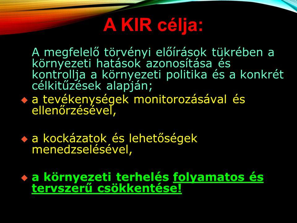 A KIR célja: A megfelelő törvényi előírások tükrében a környezeti hatások azonosítása és kontrollja a környezeti politika és a konkrét célkitűzések al