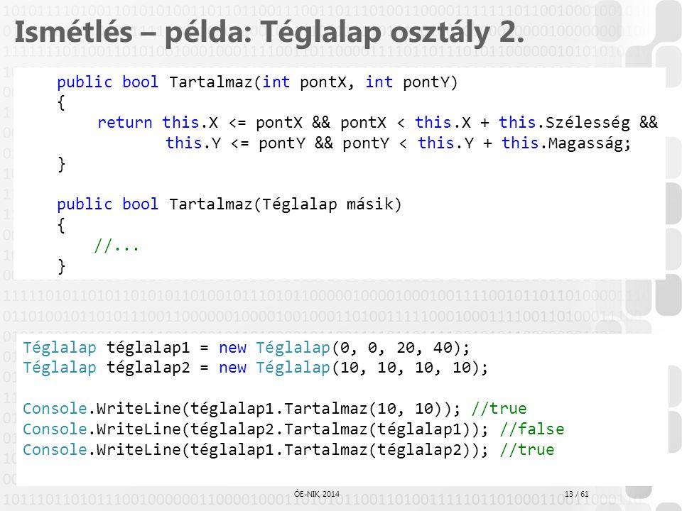 13 / 61 ÓE-NIK, 2014 Ismétlés – példa: Téglalap osztály 2. public bool Tartalmaz(int pontX, int pontY) { return this.X <= pontX && pontX < this.X + th