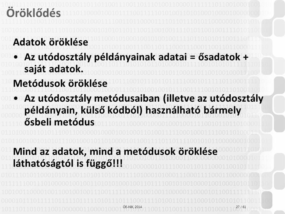 27 / 61 ÓE-NIK, 2014 Öröklődés Adatok öröklése Az utódosztály példányainak adatai = ősadatok + saját adatok. Metódusok öröklése Az utódosztály metódus