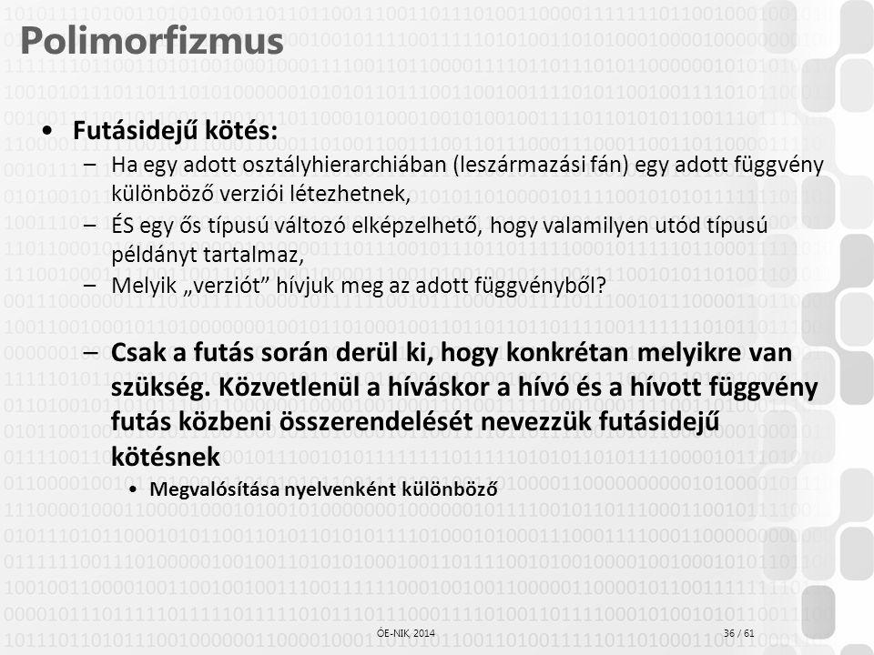 36 / 61 ÓE-NIK, 2014 Polimorfizmus Futásidejű kötés: –Ha egy adott osztályhierarchiában (leszármazási fán) egy adott függvény különböző verziói létezh