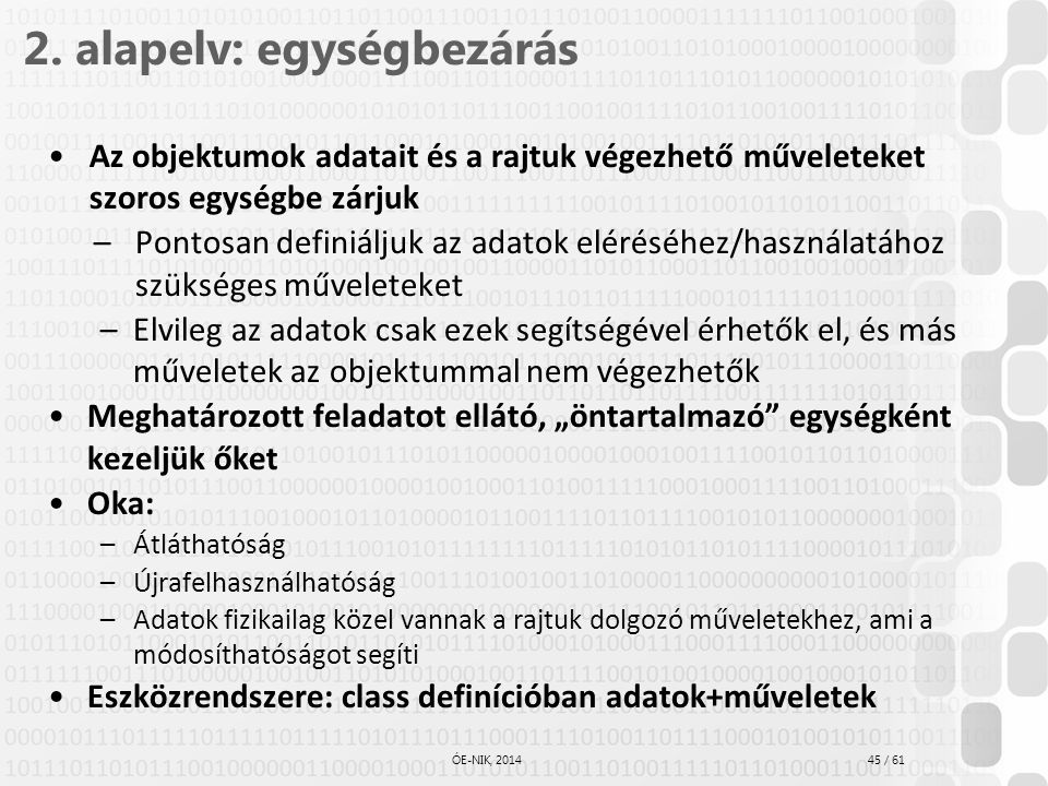 45 / 61 ÓE-NIK, 2014 2. alapelv: egységbezárás Az objektumok adatait és a rajtuk végezhető műveleteket szoros egységbe zárjuk –Pontosan definiáljuk az