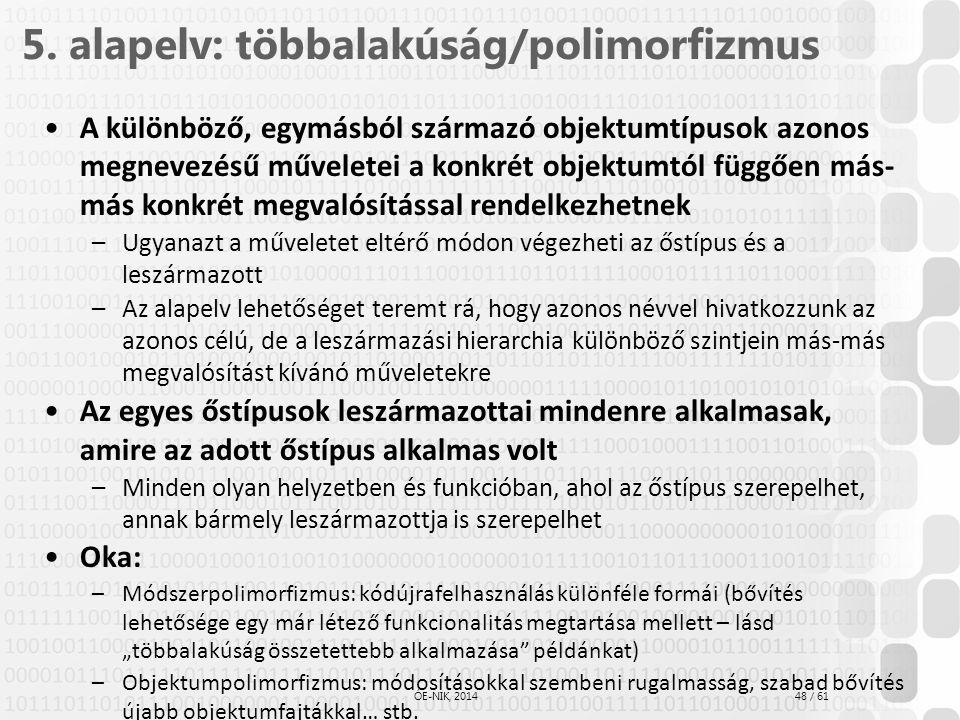 48 / 61 ÓE-NIK, 2014 5. alapelv: többalakúság/polimorfizmus A különböző, egymásból származó objektumtípusok azonos megnevezésű műveletei a konkrét obj