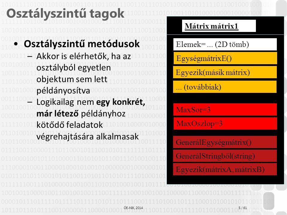 16 / 61 ÓE-NIK, 2014 Objektumreferencia Sok nyelvben az osztályok referenciatípusok (C# is): Az osztály típusának megfelelő változó egy referencia (mutató), amely az objektumra hivatkozik Több változó is hivatkozhat ugyanarra az objektumra Film film1; … film1 <= Film.Konstruktor('Vasököl', 16) … Film film2; film2 <= film1; Kiír(film1 = film2) film2 <= Film.Konstruktor(Üvegtigris', 18) Kiír(film1 = film2) Objektumhivatkozás Ezzel nem jön létre az objektum!!.