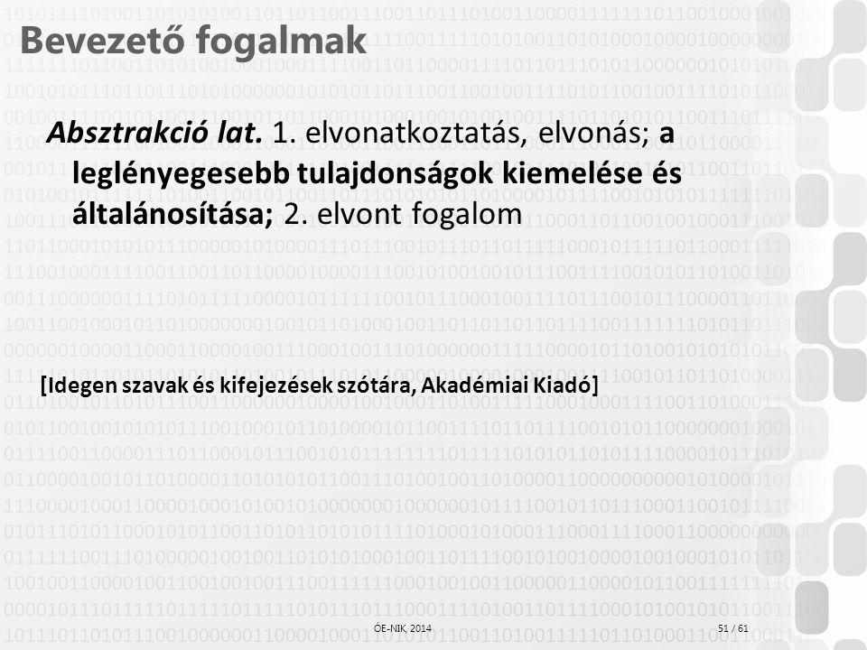 51 / 61 ÓE-NIK, 2014 Bevezető fogalmak Absztrakció lat. 1. elvonatkoztatás, elvonás; a leglényegesebb tulajdonságok kiemelése és általánosítása; 2. el