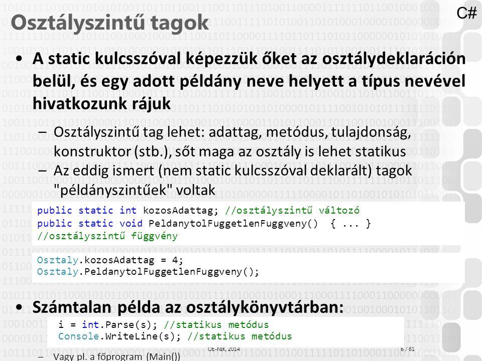 7 / 61 ÓE-NIK, 2014 Osztályszintű metódusok class Vektor { private double x; public double X { get { return x; } set { x = value; } } private double y; public double Y { get { return y; } set { y = value; } } public Vektor(double x, double y) { this.x = x; this.y = y; } public static Vektor Parse(string str) { int vesszo = str.IndexOf( , ); int x = int.Parse(str.Substring(0, vesszo)); int y = int.Parse(str.Substring(vesszo+1)); return new Vektor(x,y); } Console.WriteLine( Írj be egy vektort (x,y formában): ); string s = Console.ReadLine(); Vektor v = Vektor.Parse(s);