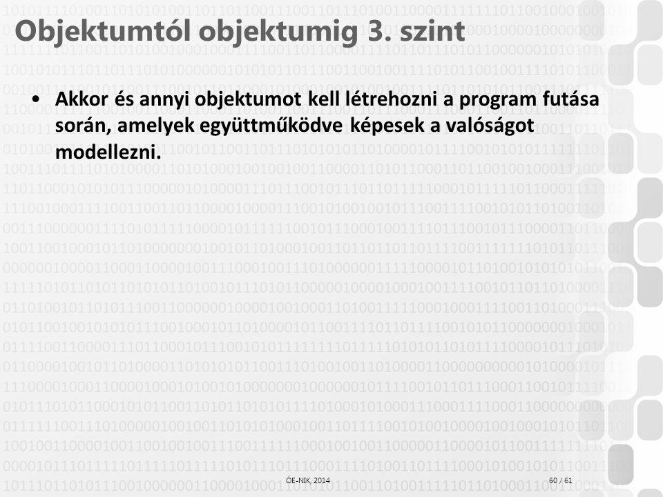 60 / 61 ÓE-NIK, 2014 Objektumtól objektumig 3. szint Akkor és annyi objektumot kell létrehozni a program futása során, amelyek együttműködve képesek a