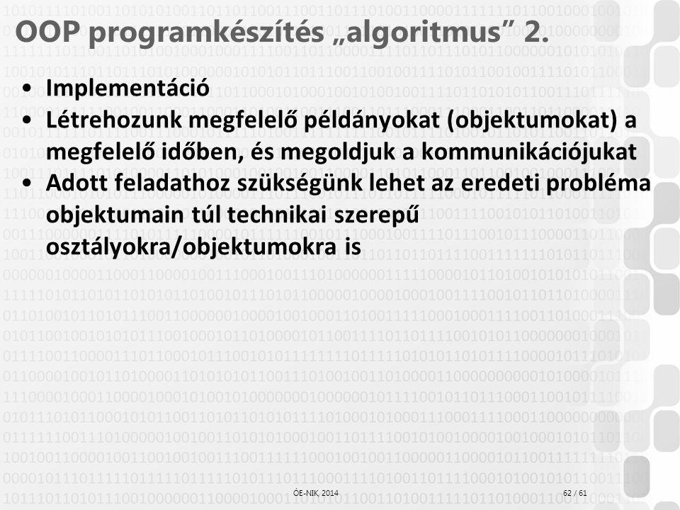 """62 / 61 ÓE-NIK, 2014 OOP programkészítés """"algoritmus"""" 2. Implementáció Létrehozunk megfelelő példányokat (objektumokat) a megfelelő időben, és megoldj"""