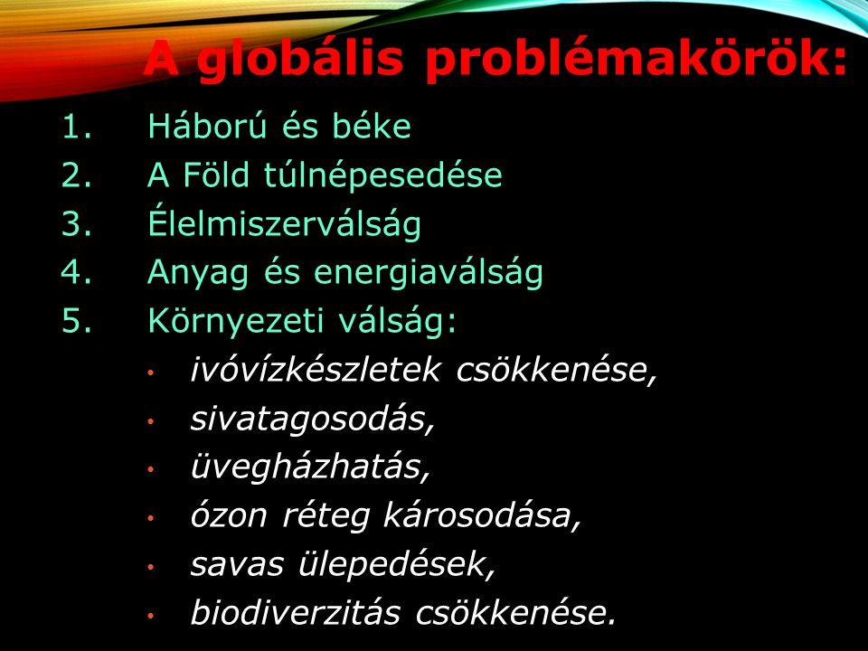 A globális problémakörök: 1. Háború és béke 2.A Föld túlnépesedése 3.Élelmiszerválság 4.Anyag és energiaválság 5.Környezeti válság: ivóvízkészletek cs