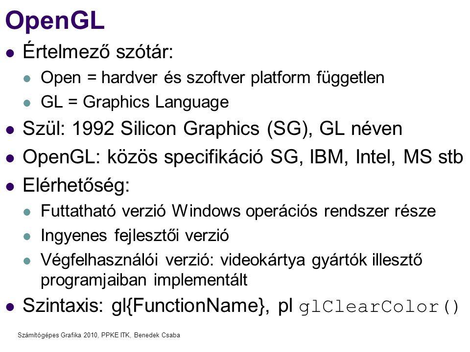 Számítógépes Grafika 2010, PPKE ITK, Benedek Csaba OpenGL Értelmező szótár: Open = hardver és szoftver platform független GL = Graphics Language Szül: 1992 Silicon Graphics (SG), GL néven OpenGL: közös specifikáció SG, IBM, Intel, MS stb Elérhetőség: Futtatható verzió Windows operációs rendszer része Ingyenes fejlesztői verzió Végfelhasználói verzió: videokártya gyártók illesztő programjaiban implementált Szintaxis: gl{FunctionName}, pl glClearColor()