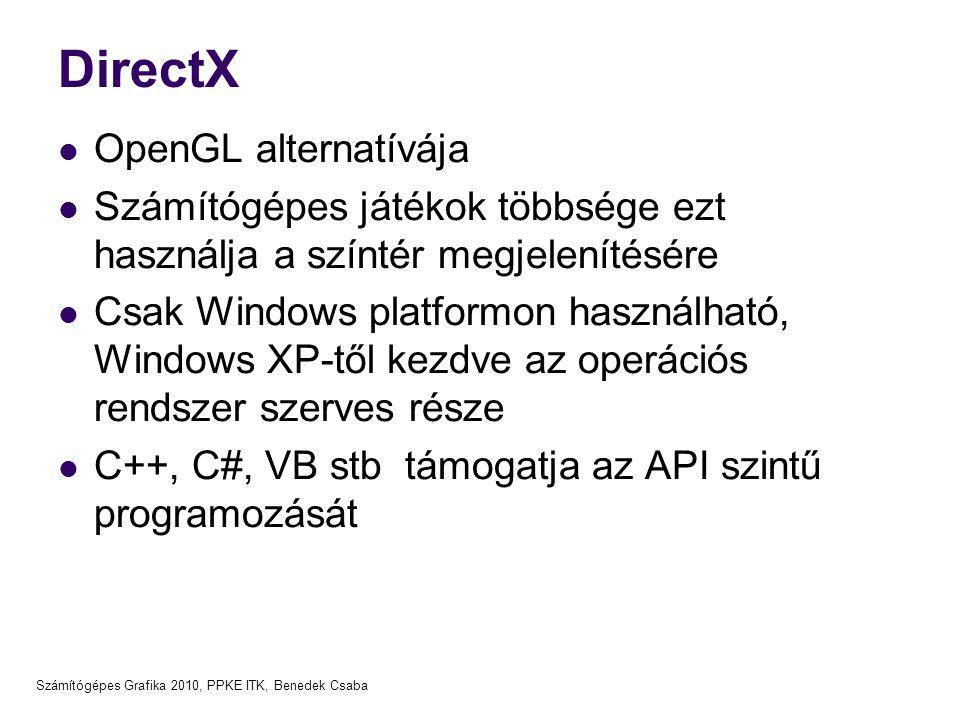 Számítógépes Grafika 2010, PPKE ITK, Benedek Csaba DirectX OpenGL alternatívája Számítógépes játékok többsége ezt használja a színtér megjelenítésére Csak Windows platformon használható, Windows XP-től kezdve az operációs rendszer szerves része C++, C#, VB stb támogatja az API szintű programozását