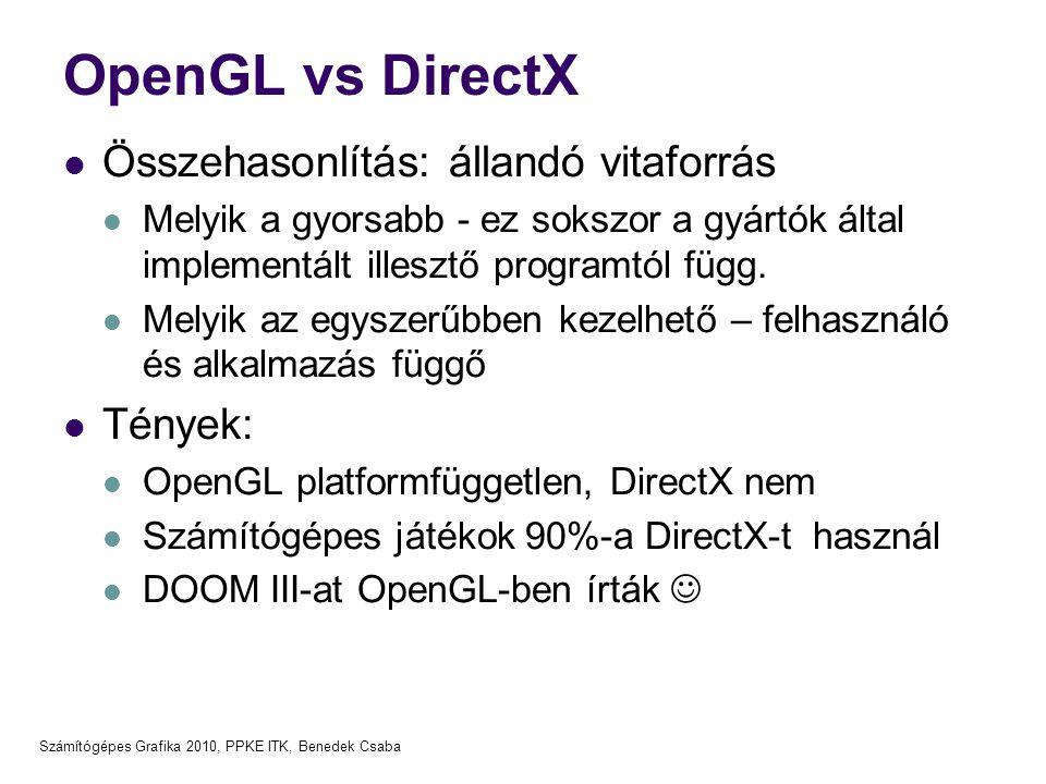 Számítógépes Grafika 2010, PPKE ITK, Benedek Csaba OpenGL vs DirectX Összehasonlítás: állandó vitaforrás Melyik a gyorsabb - ez sokszor a gyártók által implementált illesztő programtól függ.