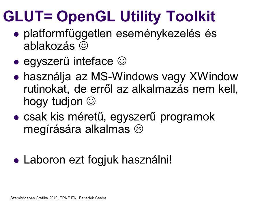 Számítógépes Grafika 2010, PPKE ITK, Benedek Csaba GLUT= OpenGL Utility Toolkit platformfüggetlen eseménykezelés és ablakozás egyszerű inteface használja az MS-Windows vagy XWindow rutinokat, de erről az alkalmazás nem kell, hogy tudjon csak kis méretű, egyszerű programok megírására alkalmas  Laboron ezt fogjuk használni!