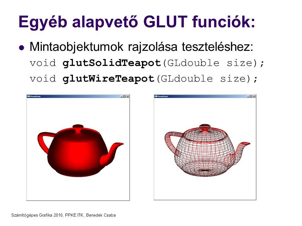 Számítógépes Grafika 2010, PPKE ITK, Benedek Csaba Egyéb alapvető GLUT funciók: Mintaobjektumok rajzolása teszteléshez: void glutSolidTeapot(GLdouble size); void glutWireTeapot(GLdouble size);