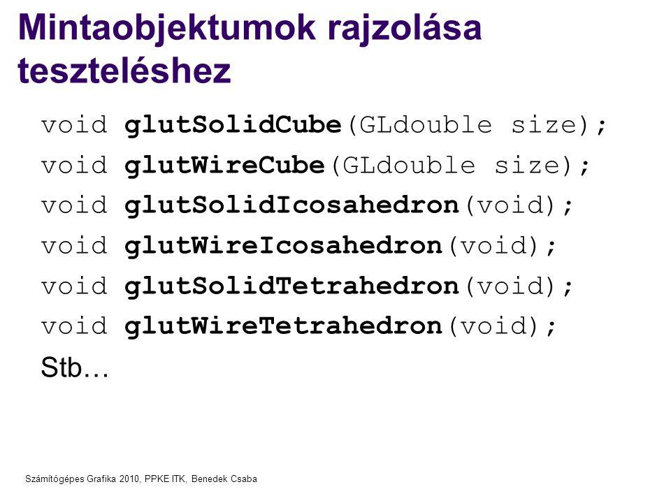 Számítógépes Grafika 2010, PPKE ITK, Benedek Csaba Mintaobjektumok rajzolása teszteléshez void glutSolidCube(GLdouble size); void glutWireCube(GLdouble size); void glutSolidIcosahedron(void); void glutWireIcosahedron(void); void glutSolidTetrahedron(void); void glutWireTetrahedron(void); Stb…