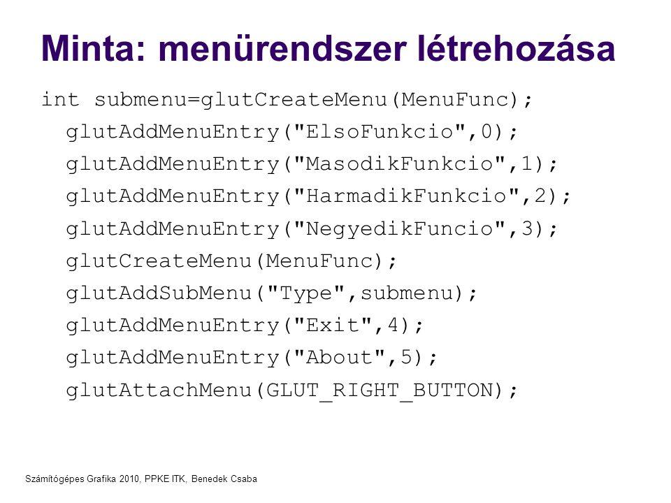 Számítógépes Grafika 2010, PPKE ITK, Benedek Csaba Minta: menürendszer létrehozása int submenu=glutCreateMenu(MenuFunc); glutAddMenuEntry( ElsoFunkcio ,0); glutAddMenuEntry( MasodikFunkcio ,1); glutAddMenuEntry( HarmadikFunkcio ,2); glutAddMenuEntry( NegyedikFuncio ,3); glutCreateMenu(MenuFunc); glutAddSubMenu( Type ,submenu); glutAddMenuEntry( Exit ,4); glutAddMenuEntry( About ,5); glutAttachMenu(GLUT_RIGHT_BUTTON);