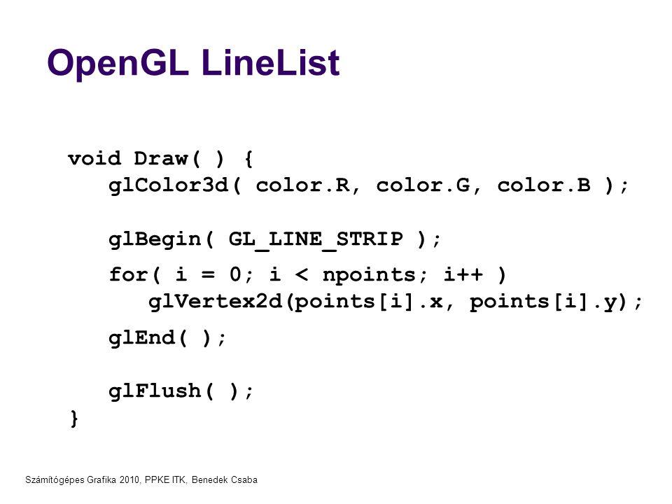 Számítógépes Grafika 2010, PPKE ITK, Benedek Csaba OpenGL LineList void Draw( ) { glColor3d( color.R, color.G, color.B ); glBegin( GL_LINE_STRIP ); for( i = 0; i < npoints; i++ ) glVertex2d(points[i].x, points[i].y); glEnd( ); glFlush( ); }